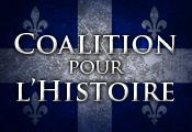 Coalition pour l'Histoire Coalition visant la promotion de l'enseignement de l'histoire à tous les ordres d'enseignement pour permettre aux jeunes Québécois de toutes origines d'acquérir une meilleure connaissance de l'histoire du Québec, du Canada et de l'histoire du monde occide
