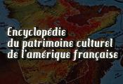 Encyclopédie du patrimoine culturel de l'Amérique française Encylopédie en-ligne sur les communautés de culture francophone en Amérique. Des textes, des chansons, des articles, des vidéos, bref, la totale.